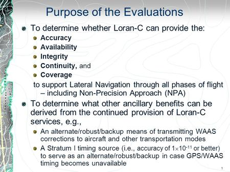 1 Purpose of the Evaluations To determine whether Loran-C can provide the: Accuracy Availability Integrity Continuity, and Coverage to support Lateral.