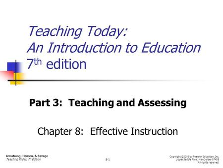 Teaching Today: An Introduction to Education 7 th edition Part 3: Teaching and Assessing Chapter 8: Effective Instruction Armstrong, Henson, & Savage Teaching.