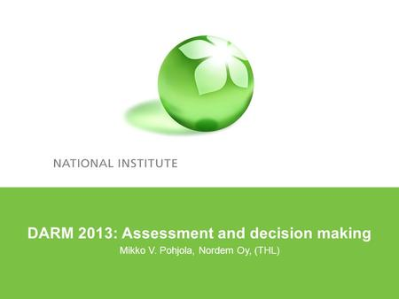 DARM 2013: Assessment and decision making Mikko V. Pohjola, Nordem Oy, (THL)