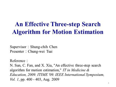An Effective Three-step Search Algorithm for Motion Estimation Supervisor : Shung-chih Chen Presenter : Chung-wei Tsai 1 Reference : N. Sun, C. Fan, and.