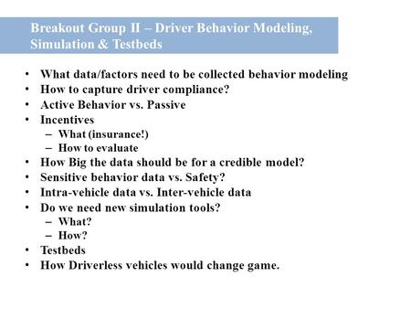Breakout Group II – Driver Behavior Modeling, Simulation & Testbeds What data/factors need to be collected behavior modeling How to capture driver compliance?