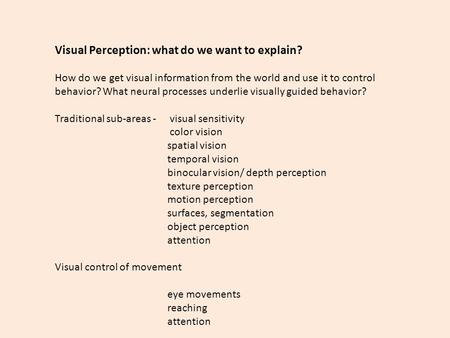 Visual Perception: what do we want to explain? How do we get visual information from the world and use it to control behavior? What neural processes underlie.