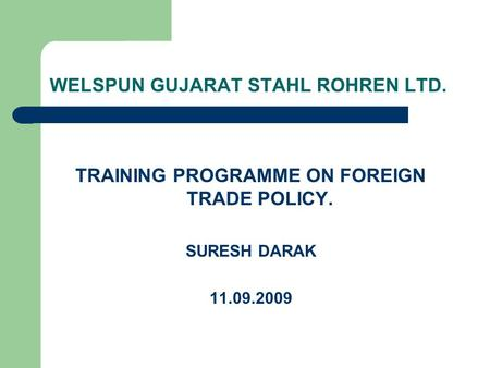 WELSPUN GUJARAT STAHL ROHREN LTD. TRAINING PROGRAMME ON FOREIGN TRADE POLICY. SURESH DARAK 11.09.2009.