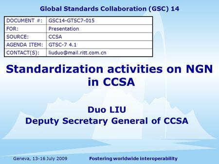Fostering worldwide interoperabilityGeneva, 13-16 July 2009 Standardization activities on NGN in CCSA Duo LIU Deputy Secretary General of CCSA Global Standards.