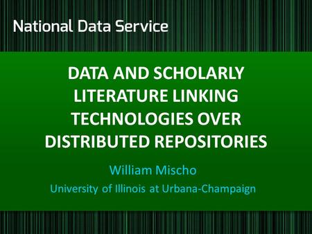 DATA AND SCHOLARLY LITERATURE LINKING TECHNOLOGIES OVER DISTRIBUTED REPOSITORIES William Mischo University of Illinois at Urbana-Champaign.