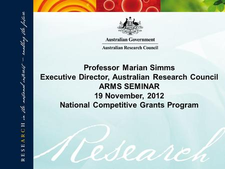 Professor Marian Simms Executive Director, Australian Research Council ARMS SEMINAR 19 November, 2012 National Competitive Grants Program.