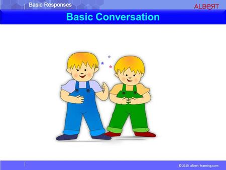 Basic Responses © 2015 albert-learning.com Basic Conversation.