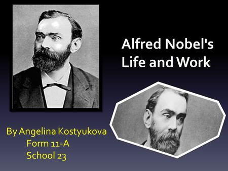 Alfred Nobel's Life and Work By Angelina Kostyukova Form 11-A School 23.