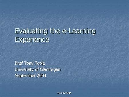 ALT-C 2004 Evaluating the e-Learning Experience Prof Tony Toole University of Glamorgan September 2004.