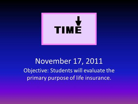 November 17, 2011 Objective: Students will evaluate the primary purpose of life insurance.