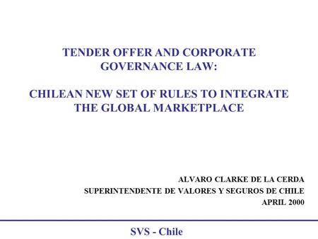 SVS - Chile TENDER OFFER AND CORPORATE GOVERNANCE LAW: CHILEAN NEW SET OF RULES TO INTEGRATE THE GLOBAL MARKETPLACE ALVARO CLARKE DE LA CERDA SUPERINTENDENTE.