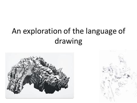 An exploration of the language of drawing. A brief history of drawing.