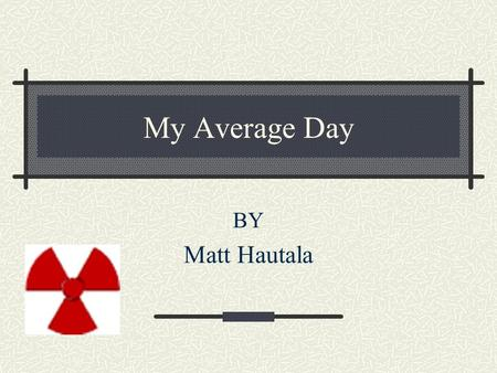 My Average Day BY Matt Hautala. P.E. zero period My typical day starts with walking up at 6:00 and hurrying to get ready, and I still am tiered when I.