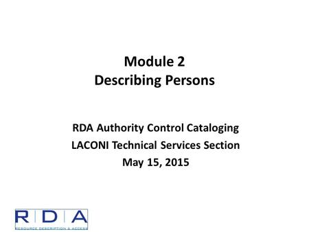 Module 2 Describing Persons RDA Authority Control Cataloging LACONI Technical Services Section May 15, 2015.