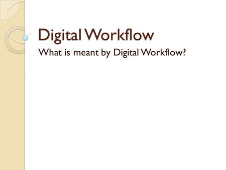 Digital Workflow What is meant by Digital Workflow?