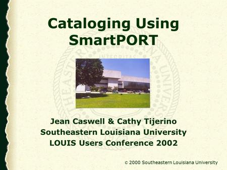 © 2000 Southeastern Louisiana University Cataloging Using SmartPORT Jean Caswell & Cathy Tijerino Southeastern Louisiana University LOUIS Users Conference.