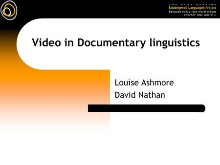 Video in Documentary linguistics Louise Ashmore David Nathan.