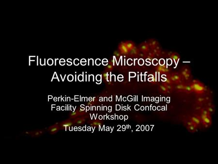 Fluorescence Microscopy – Avoiding the Pitfalls Perkin-Elmer and McGill Imaging Facility Spinning Disk Confocal Workshop Tuesday May 29 th, 2007.