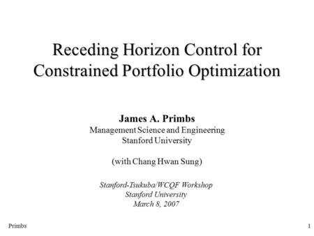Primbs1 Receding Horizon Control for Constrained Portfolio Optimization James A. Primbs Management Science and Engineering Stanford University (with Chang.