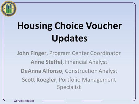WI Public Housing Housing Choice Voucher Updates John Finger, Program Center Coordinator Anne Steffel, Financial Analyst DeAnna Alfonso, Construction Analyst.