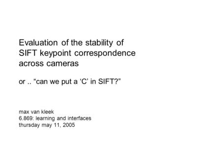 "Evaluation of the stability of SIFT keypoint correspondence across cameras or.. ""can we put a 'C' in SIFT?"" max van kleek 6.869: learning and interfaces."