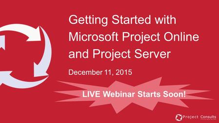 Getting Started with Microsoft Project Online and Project Server December 11, 2015 LIVE Webinar Starts Soon!
