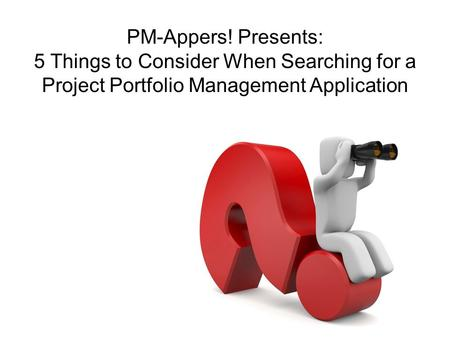 PM-Appers! Presents: 5 Things to Consider When Searching for a Project Portfolio Management Application.