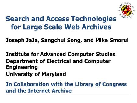 Search and Access Technologies for Large Scale Web Archives Joseph JaJa, Sangchul Song, and Mike Smorul Institute for Advanced Computer Studies Department.