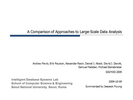 A Comparison of Approaches to Large-Scale Data Analysis Andrew Pavlo, Erik Paulson, Alexander Rasin, Daniel J. Abadi, David J. Dewitt, Samuel Madden, Michael.