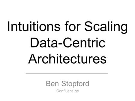 Intuitions for Scaling Data-Centric Architectures Ben Stopford Confluent Inc.