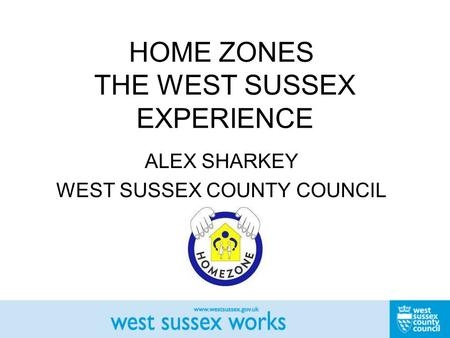 HOME ZONES THE WEST SUSSEX EXPERIENCE ALEX SHARKEY WEST SUSSEX COUNTY COUNCIL.