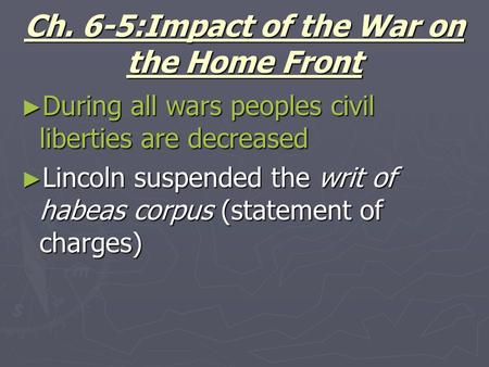 Ch. 6-5:Impact of the War on the Home Front ► During all wars peoples civil liberties are decreased ► Lincoln suspended the writ of habeas corpus (statement.