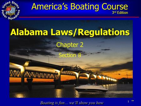 Boating is fun… we'll show you how America's Boating Course 3 rd Edition 1 Alabama Laws/Regulations Chapter 2 Section 8 >>