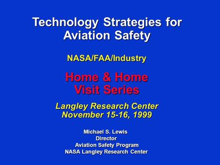 Technology Strategies for Aviation Safety Michael S. Lewis Director Aviation Safety Program Aviation Safety Program NASA Langley Research Center NASA/FAA/Industry.
