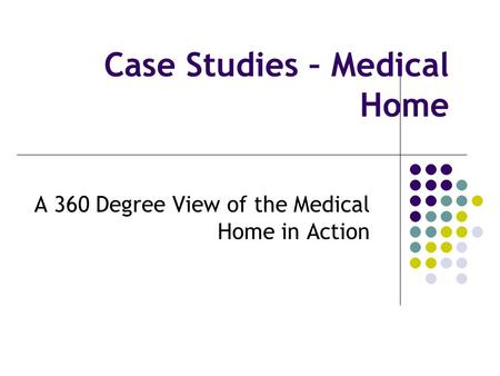 Case Studies – Medical Home A 360 Degree View of the Medical Home in Action.