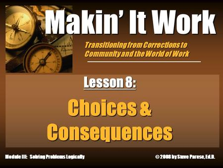 12/24/2015 Makin' It Work Lesson 8: Choices & Consequences Module III: Solving Problems Logically © 2008 by Steve Parese, Ed.D. Transitioning from Corrections.