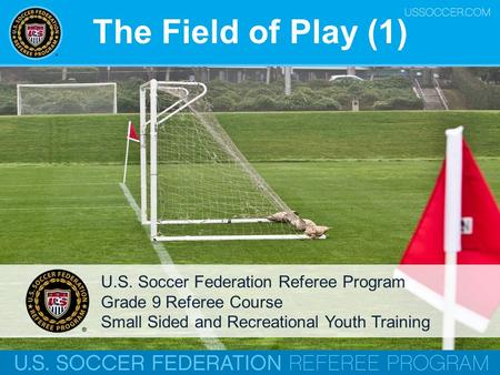 The Field of Play (1) U.S. Soccer Federation Referee Program Grade 9 Referee Course Small Sided and Recreational Youth Training.