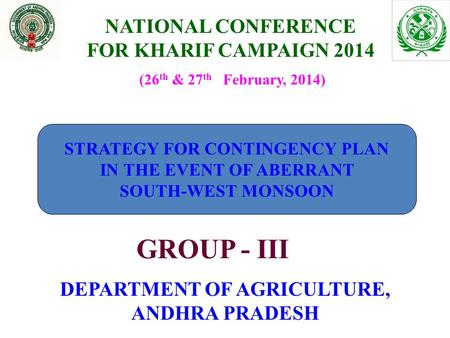 NATIONAL CONFERENCE FOR KHARIF CAMPAIGN 2014 DEPARTMENT OF AGRICULTURE, ANDHRA PRADESH (26 th & 27 th February, 2014) GROUP - III STRATEGY FOR CONTINGENCY.