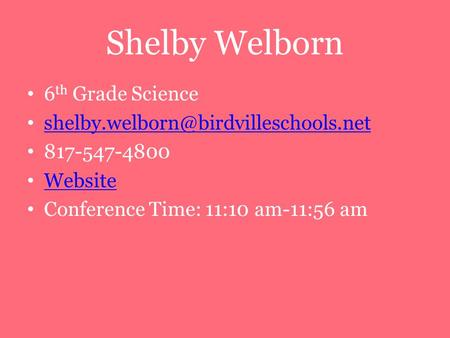 Shelby Welborn 6 th Grade Science 817-547-4800 Website Conference Time: 11:10 am-11:56 am.