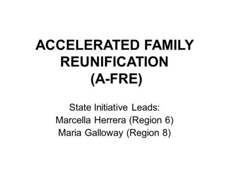 ACCELERATED FAMILY REUNIFICATION (A-FRE) State Initiative Leads: Marcella Herrera (Region 6) Maria Galloway (Region 8)