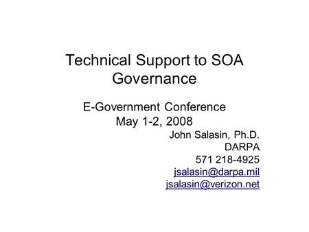 Technical Support to SOA Governance E-Government Conference May 1-2, 2008 John Salasin, Ph.D. DARPA 571 218-4925