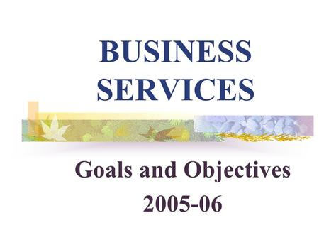 BUSINESS SERVICES Goals and Objectives 2005-06. 2 *TOP EIGHT* ACCOMPLISHMENTS DURING 2004-05.