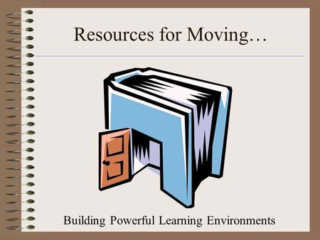 Resources for Moving… Building Powerful Learning Environments.