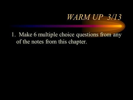 WARM UP 3/13 1. Make 6 multiple choice questions from any of the notes from this chapter.