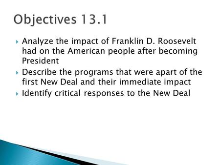 Objectives 13.1 Analyze the impact of Franklin D. Roosevelt had on the American people after becoming President Describe the programs that were apart.