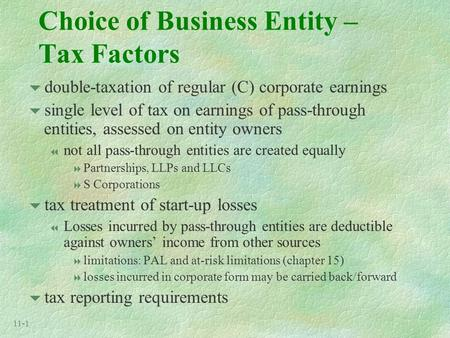 11-1 Choice of Business Entity – Tax Factors  double-taxation of regular (C) corporate earnings  single level of tax on earnings of pass-through entities,