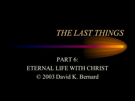 THE LAST THINGS PART 6: ETERNAL LIFE WITH CHRIST © 2003 David K. Bernard.