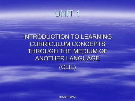Jsp2011-2012 UNIT 1 INTRODUCTION TO LEARNING CURRICULUM CONCEPTS THROUGH THE MEDIUM OF ANOTHER LANGUAGE (CLIL)