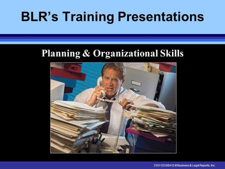 31511233/0412 © Business & Legal Reports, Inc. BLR's Training Presentations Planning & Organizational Skills.