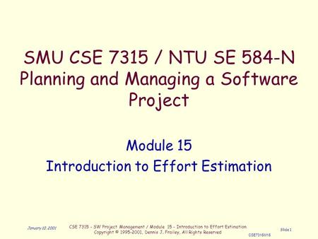 CSE 7315 - SW Project Management / Module 15 - Introduction to Effort Estimation Copyright © 1995-2001, Dennis J. Frailey, All Rights Reserved CSE7315M15.